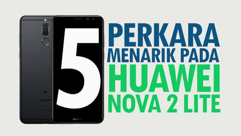 5 Perkara Menarik Pada Huawei Nova 2 Lite