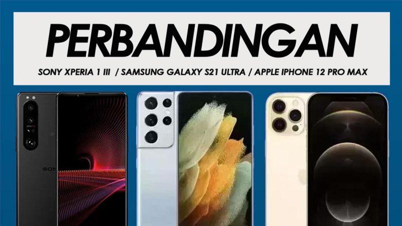 Perbandingan Sony Xperia 1 III, Samsung Galaxy S21 Ultra dan Apple iPhone 12 Pro Max